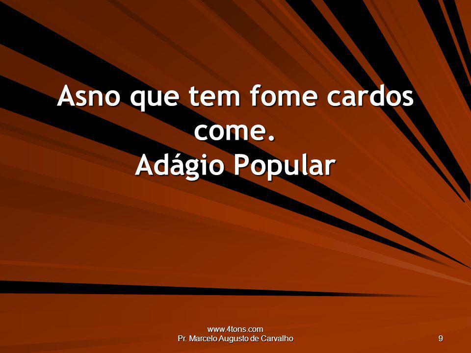 www.4tons.com Pr. Marcelo Augusto de Carvalho 9 Asno que tem fome cardos come. Adágio Popular
