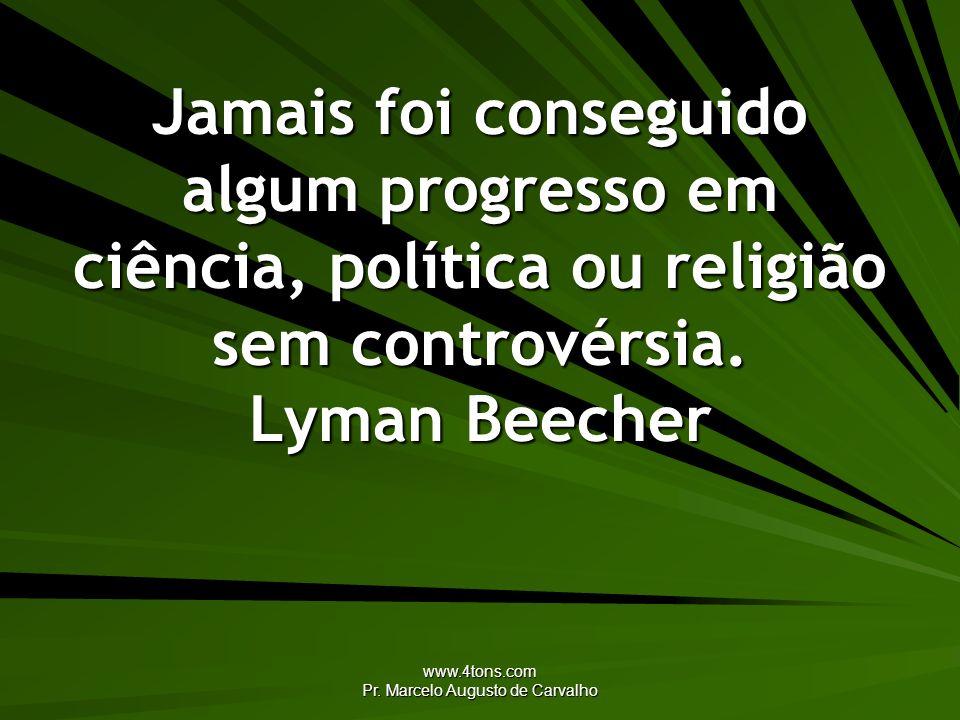 www.4tons.com Pr. Marcelo Augusto de Carvalho Jamais foi conseguido algum progresso em ciência, política ou religião sem controvérsia. Lyman Beecher
