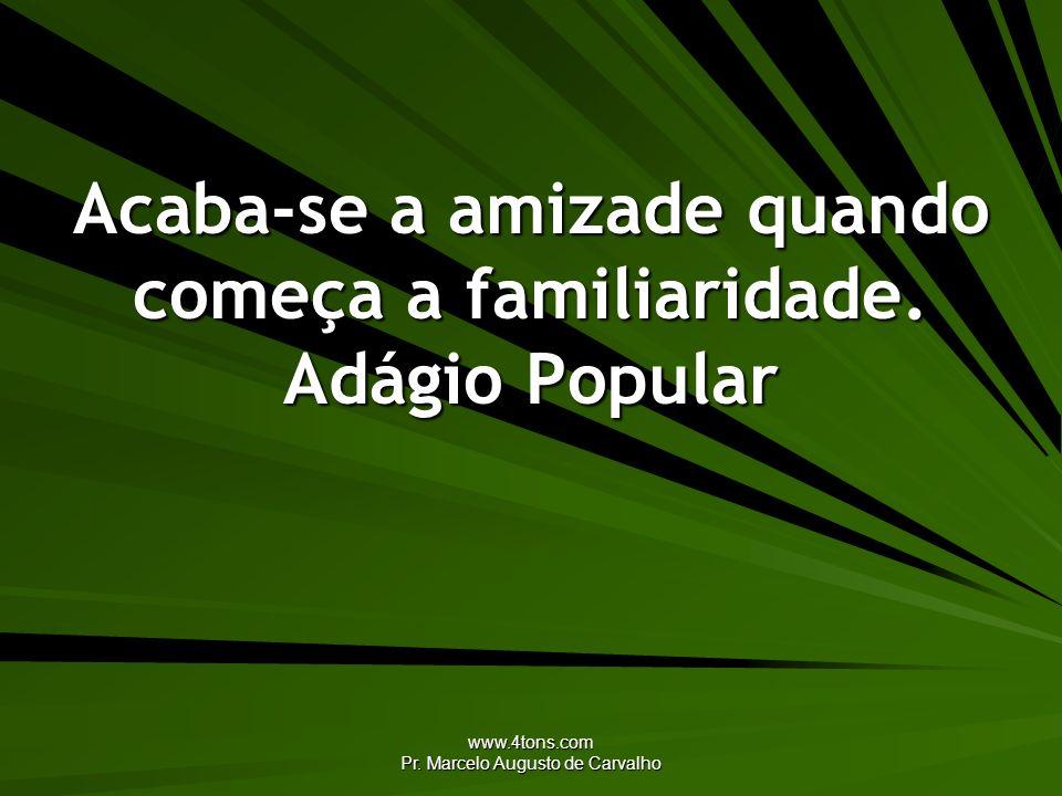 www.4tons.com Pr. Marcelo Augusto de Carvalho Acaba-se a amizade quando começa a familiaridade. Adágio Popular