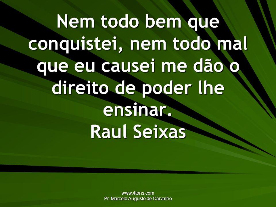 www.4tons.com Pr. Marcelo Augusto de Carvalho Nem todo bem que conquistei, nem todo mal que eu causei me dão o direito de poder lhe ensinar. Raul Seix