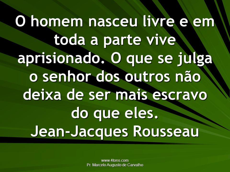 www.4tons.com Pr. Marcelo Augusto de Carvalho O homem nasceu livre e em toda a parte vive aprisionado. O que se julga o senhor dos outros não deixa de