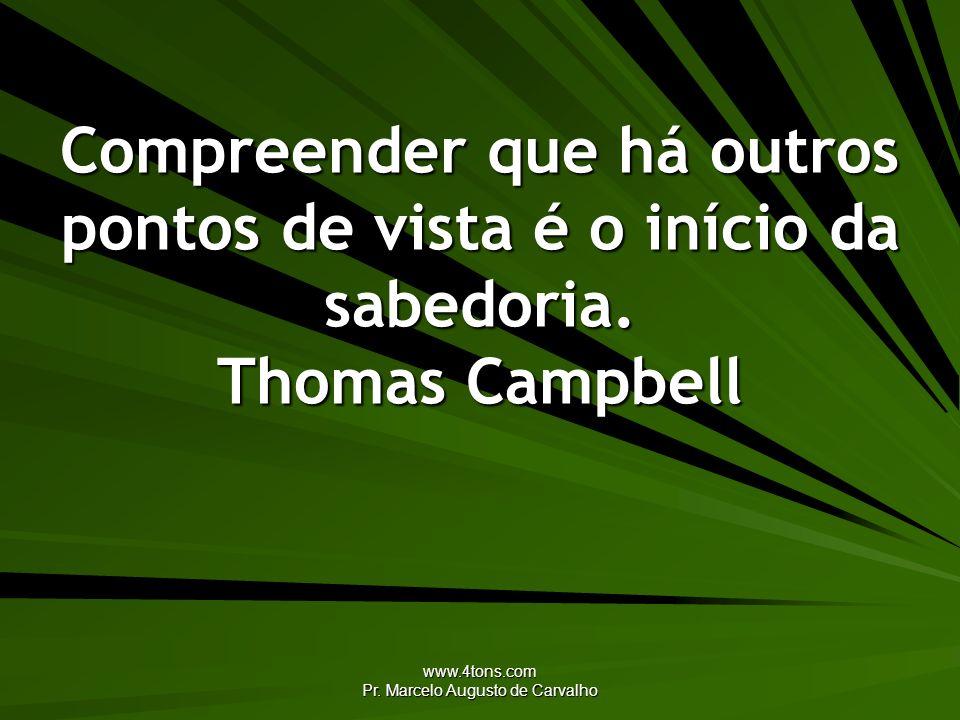 www.4tons.com Pr. Marcelo Augusto de Carvalho Compreender que há outros pontos de vista é o início da sabedoria. Thomas Campbell