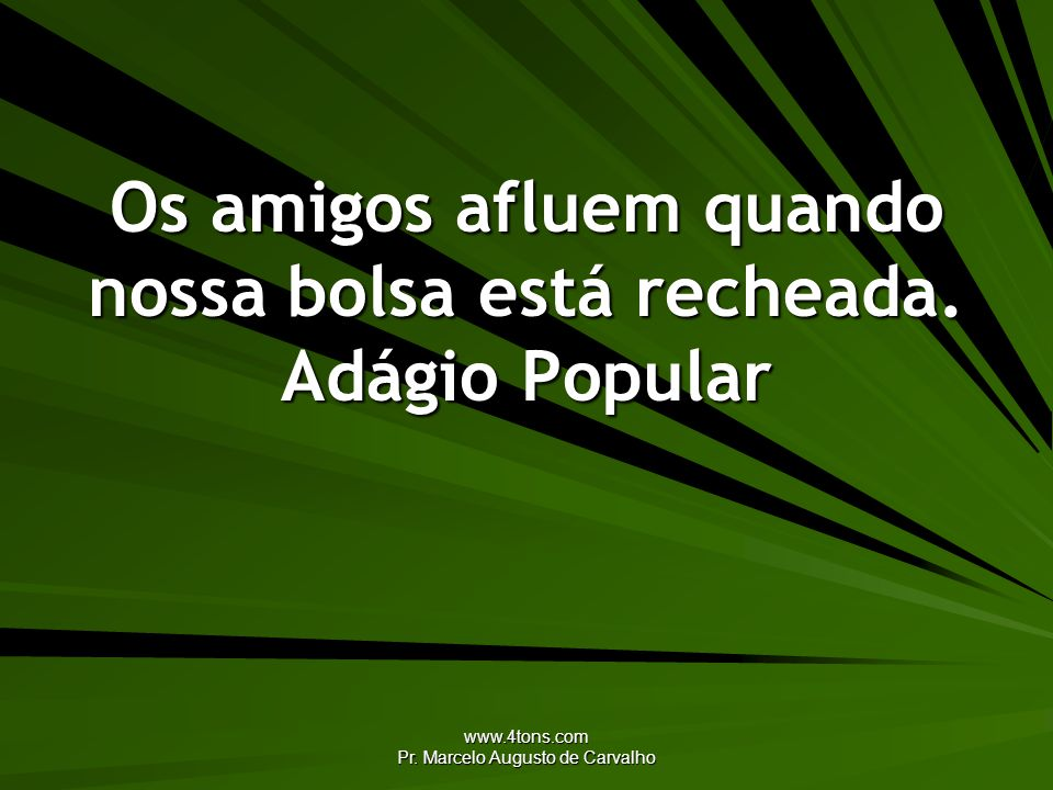 www.4tons.com Pr. Marcelo Augusto de Carvalho Os amigos afluem quando nossa bolsa está recheada. Adágio Popular