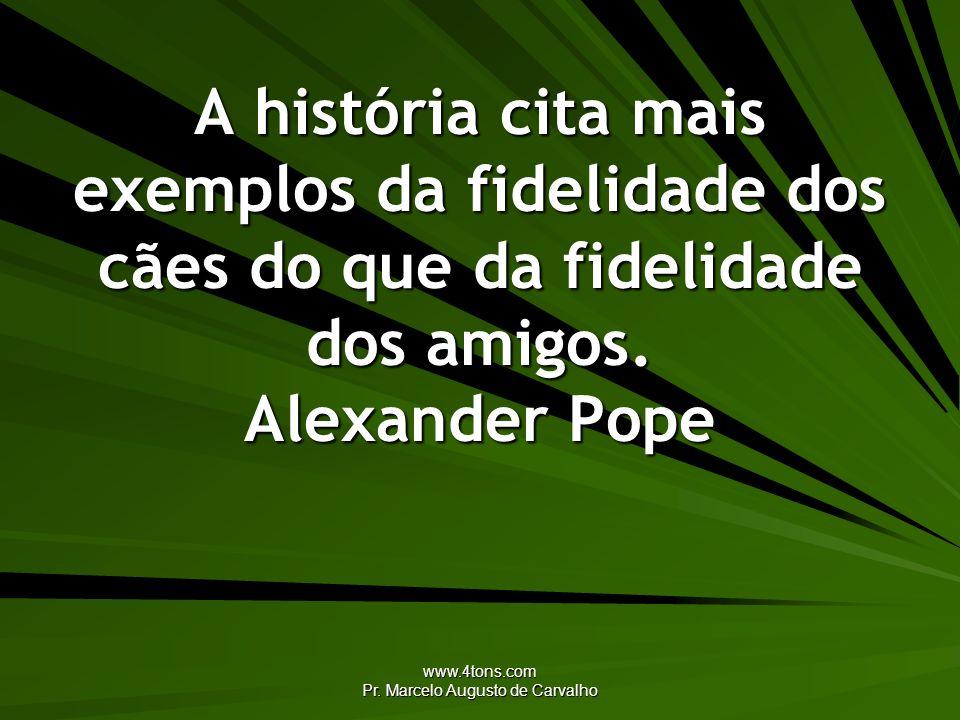 www.4tons.com Pr. Marcelo Augusto de Carvalho A história cita mais exemplos da fidelidade dos cães do que da fidelidade dos amigos. Alexander Pope