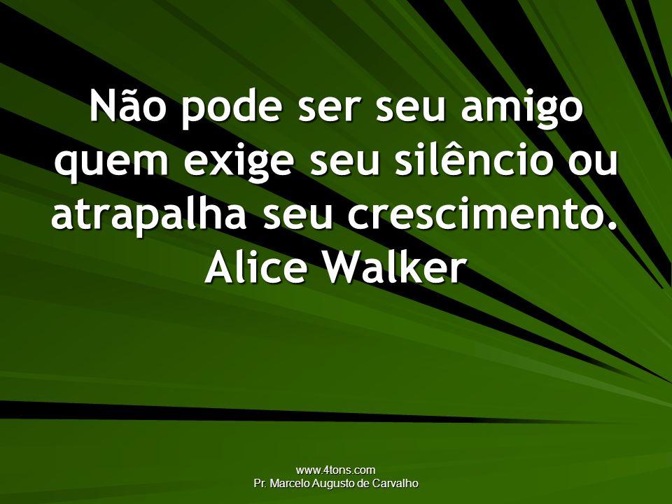 www.4tons.com Pr. Marcelo Augusto de Carvalho Não pode ser seu amigo quem exige seu silêncio ou atrapalha seu crescimento. Alice Walker