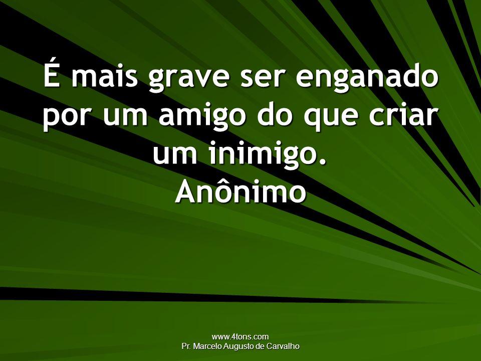 www.4tons.com Pr. Marcelo Augusto de Carvalho É mais grave ser enganado por um amigo do que criar um inimigo. Anônimo