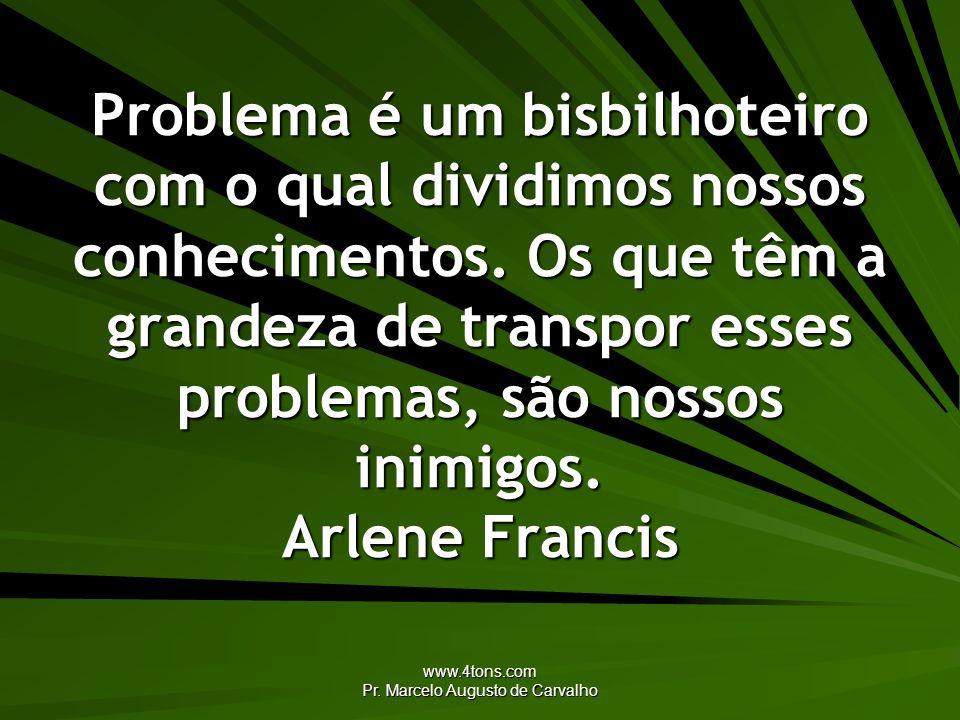 www.4tons.com Pr. Marcelo Augusto de Carvalho Problema é um bisbilhoteiro com o qual dividimos nossos conhecimentos. Os que têm a grandeza de transpor