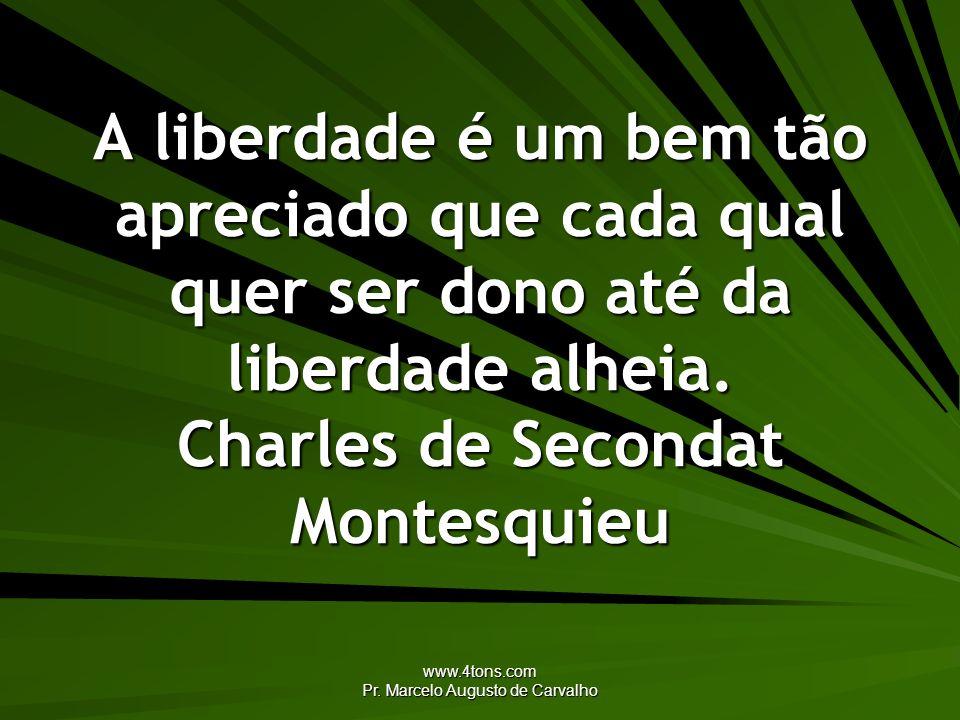www.4tons.com Pr. Marcelo Augusto de Carvalho A liberdade é um bem tão apreciado que cada qual quer ser dono até da liberdade alheia. Charles de Secon
