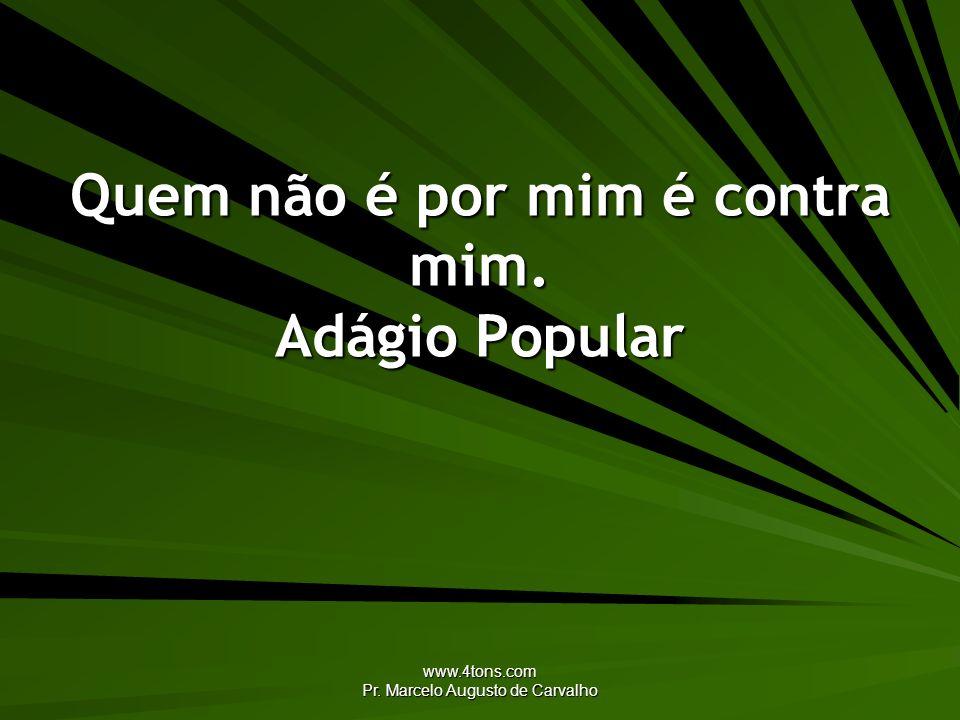 www.4tons.com Pr. Marcelo Augusto de Carvalho Quem não é por mim é contra mim. Adágio Popular