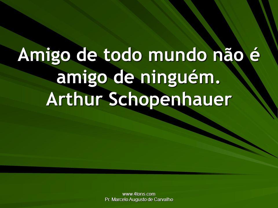 www.4tons.com Pr. Marcelo Augusto de Carvalho Amigo de todo mundo não é amigo de ninguém. Arthur Schopenhauer