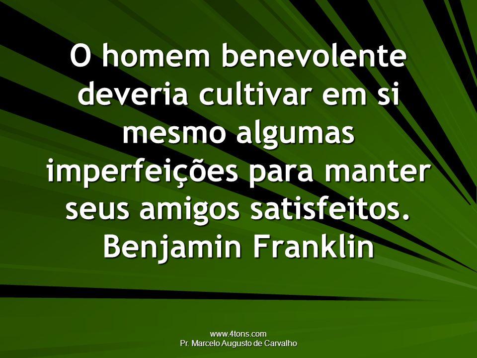 www.4tons.com Pr. Marcelo Augusto de Carvalho O homem benevolente deveria cultivar em si mesmo algumas imperfeições para manter seus amigos satisfeito