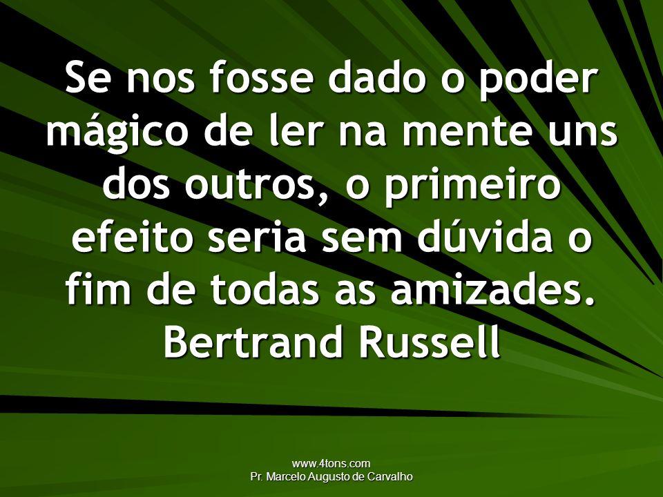 www.4tons.com Pr. Marcelo Augusto de Carvalho Se nos fosse dado o poder mágico de ler na mente uns dos outros, o primeiro efeito seria sem dúvida o fi