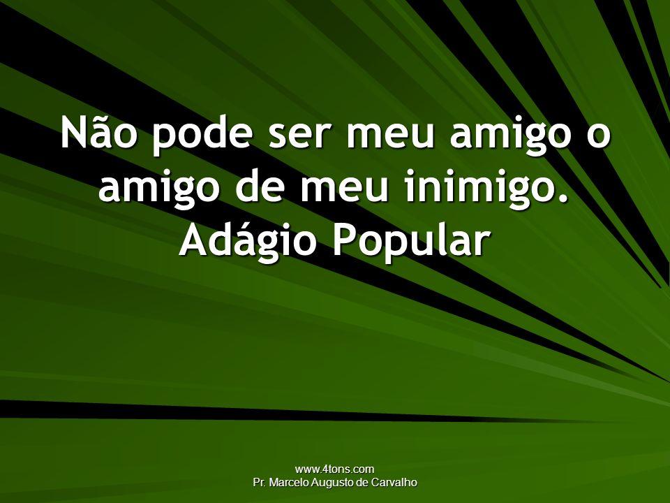 www.4tons.com Pr. Marcelo Augusto de Carvalho Não pode ser meu amigo o amigo de meu inimigo. Adágio Popular