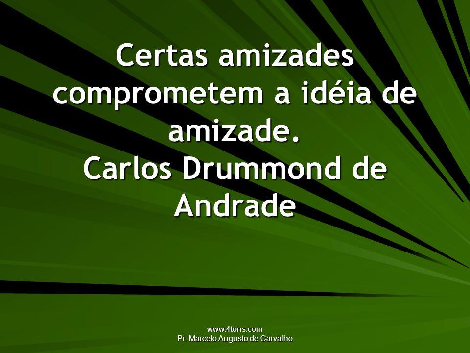 www.4tons.com Pr. Marcelo Augusto de Carvalho Certas amizades comprometem a idéia de amizade. Carlos Drummond de Andrade