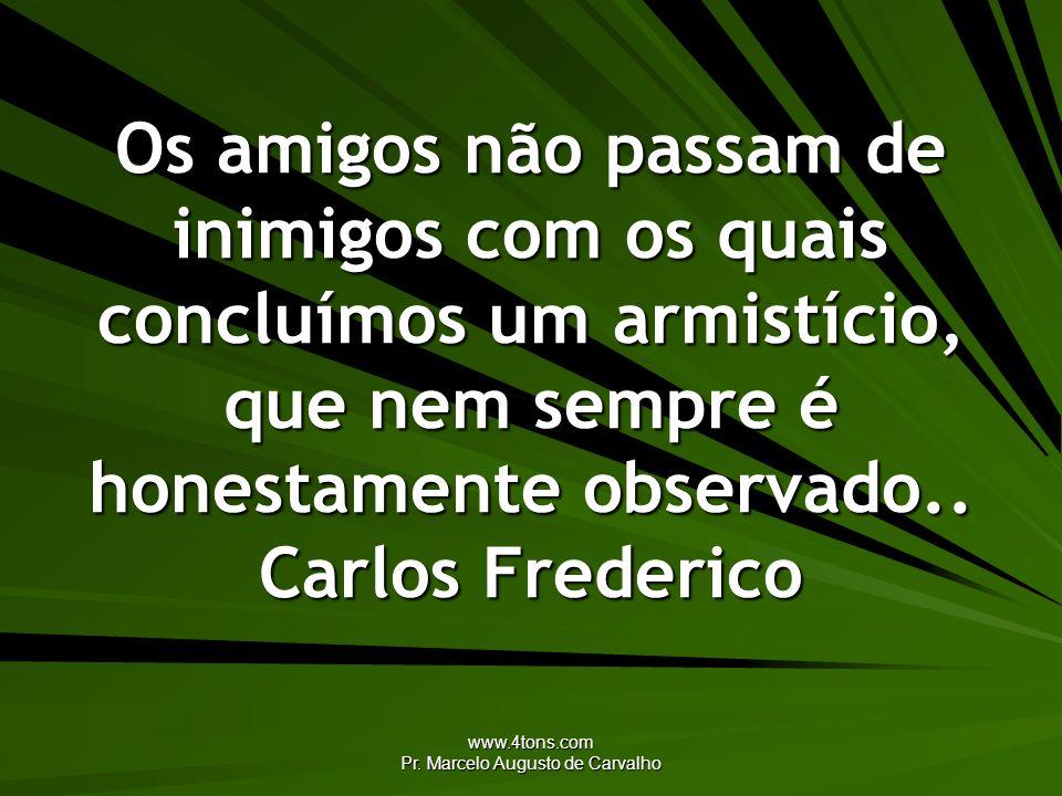 www.4tons.com Pr. Marcelo Augusto de Carvalho Os amigos não passam de inimigos com os quais concluímos um armistício, que nem sempre é honestamente ob