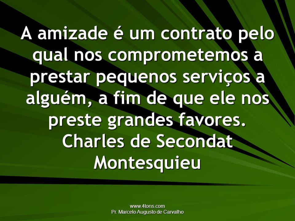 www.4tons.com Pr. Marcelo Augusto de Carvalho A amizade é um contrato pelo qual nos comprometemos a prestar pequenos serviços a alguém, a fim de que e