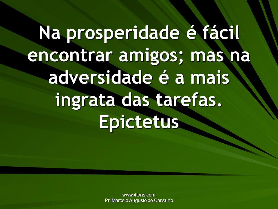 www.4tons.com Pr. Marcelo Augusto de Carvalho Na prosperidade é fácil encontrar amigos; mas na adversidade é a mais ingrata das tarefas. Epictetus