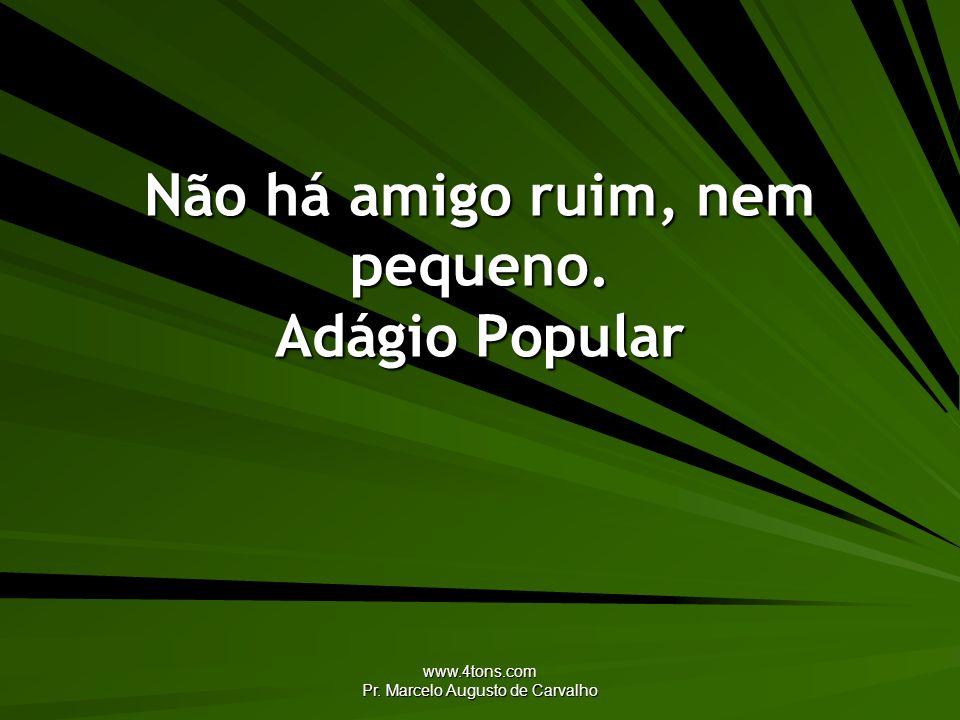 www.4tons.com Pr. Marcelo Augusto de Carvalho Não há amigo ruim, nem pequeno. Adágio Popular