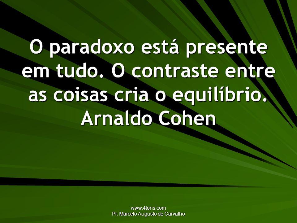 www.4tons.com Pr. Marcelo Augusto de Carvalho O paradoxo está presente em tudo. O contraste entre as coisas cria o equilíbrio. Arnaldo Cohen