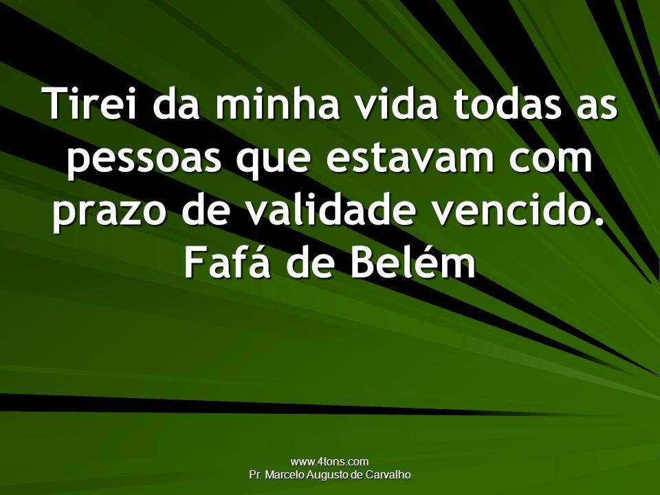 www.4tons.com Pr. Marcelo Augusto de Carvalho Tirei da minha vida todas as pessoas que estavam com prazo de validade vencido. Fafá de Belém