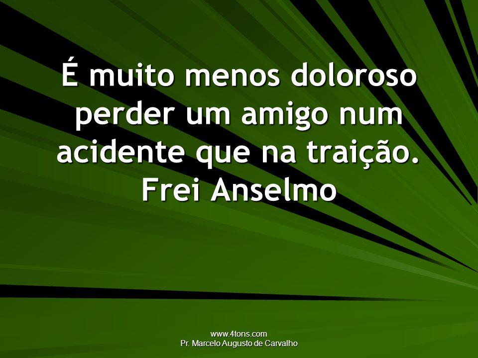 www.4tons.com Pr. Marcelo Augusto de Carvalho É muito menos doloroso perder um amigo num acidente que na traição. Frei Anselmo