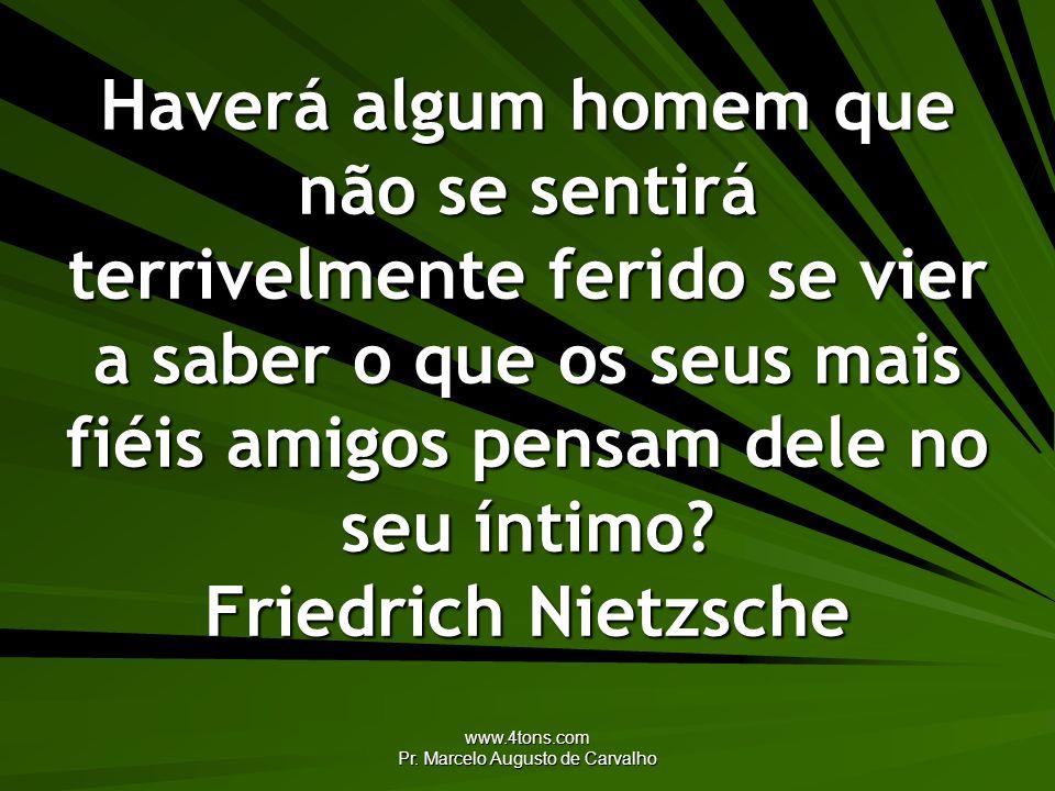 www.4tons.com Pr. Marcelo Augusto de Carvalho Haverá algum homem que não se sentirá terrivelmente ferido se vier a saber o que os seus mais fiéis amig
