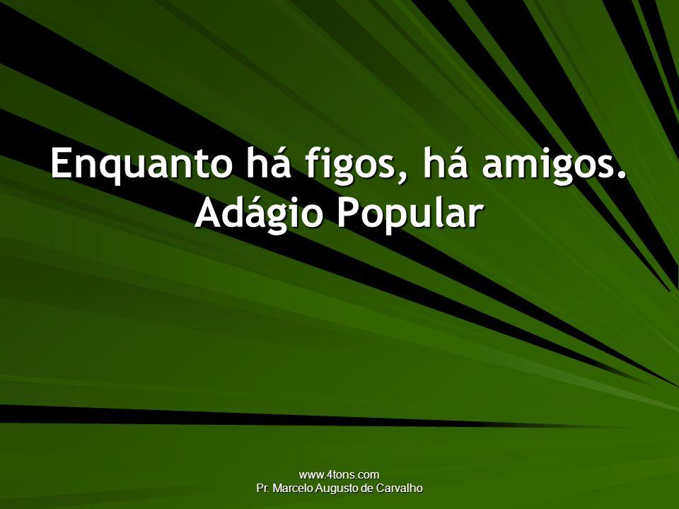 www.4tons.com Pr. Marcelo Augusto de Carvalho Enquanto há figos, há amigos. Adágio Popular