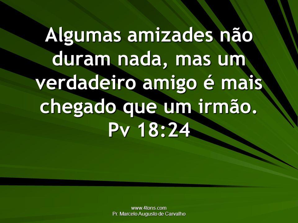 www.4tons.com Pr. Marcelo Augusto de Carvalho Algumas amizades não duram nada, mas um verdadeiro amigo é mais chegado que um irmão. Pv 18:24
