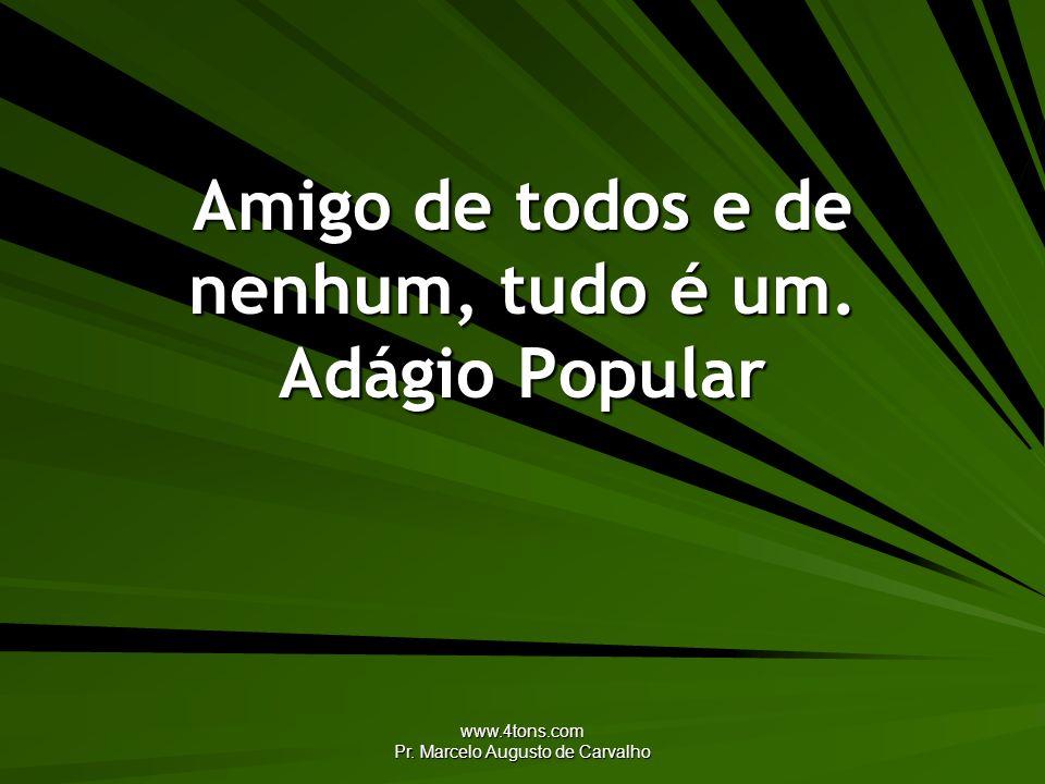 www.4tons.com Pr. Marcelo Augusto de Carvalho Amigo de todos e de nenhum, tudo é um. Adágio Popular