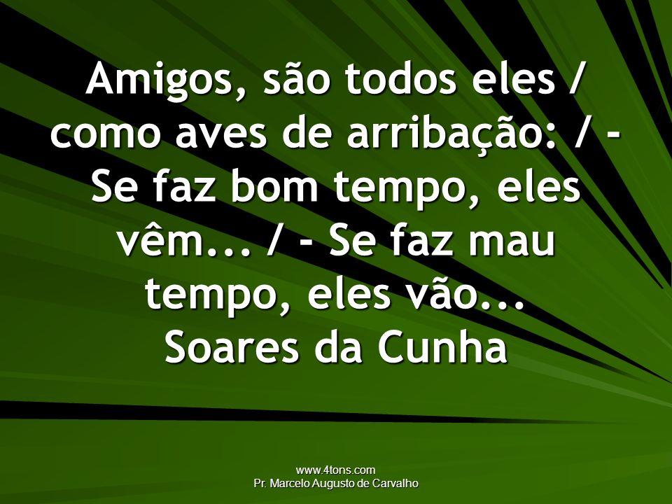www.4tons.com Pr. Marcelo Augusto de Carvalho Amigos, são todos eles / como aves de arribação: / - Se faz bom tempo, eles vêm... / - Se faz mau tempo,