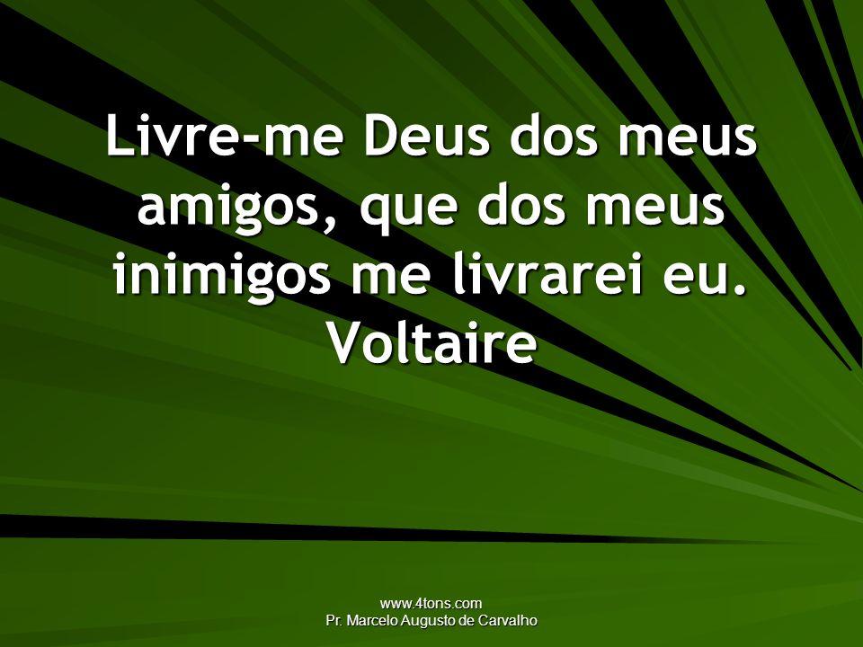 www.4tons.com Pr. Marcelo Augusto de Carvalho Livre-me Deus dos meus amigos, que dos meus inimigos me livrarei eu. Voltaire