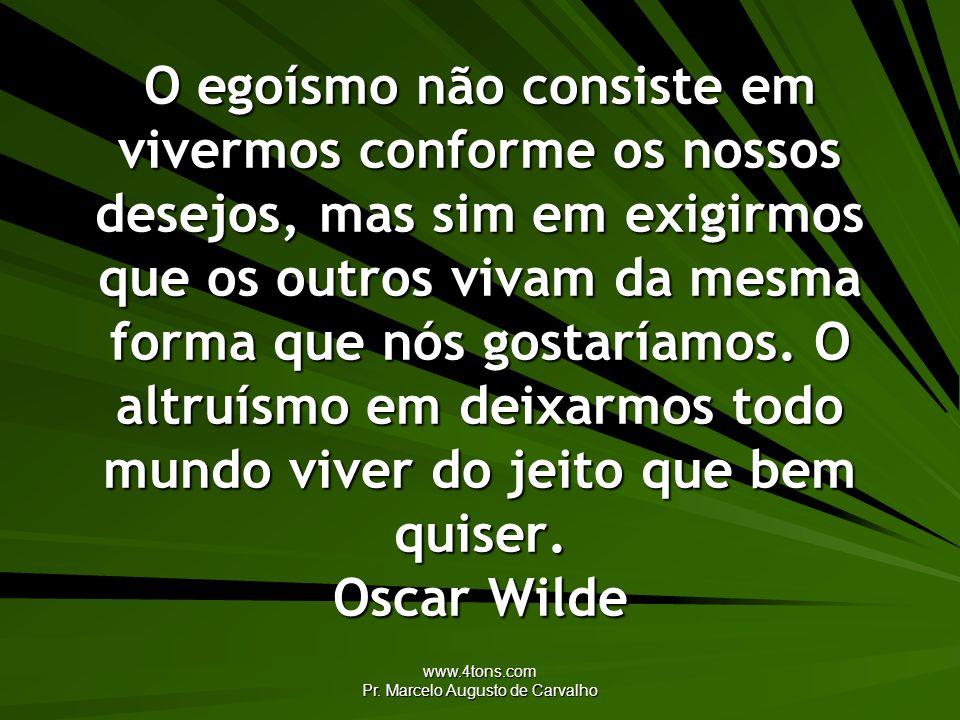 www.4tons.com Pr. Marcelo Augusto de Carvalho O egoísmo não consiste em vivermos conforme os nossos desejos, mas sim em exigirmos que os outros vivam