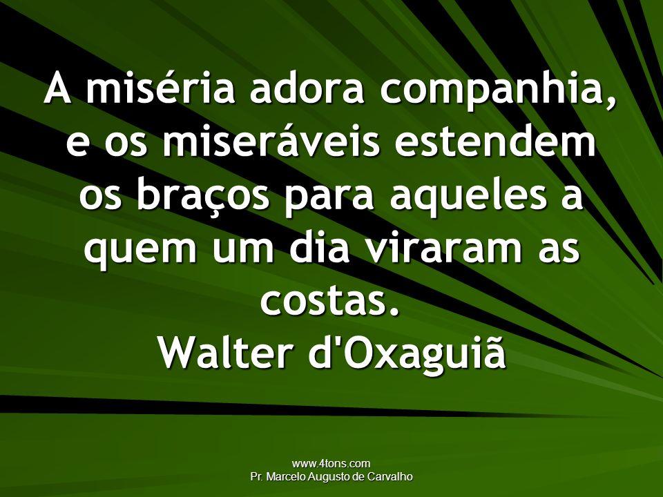 www.4tons.com Pr. Marcelo Augusto de Carvalho A miséria adora companhia, e os miseráveis estendem os braços para aqueles a quem um dia viraram as cost