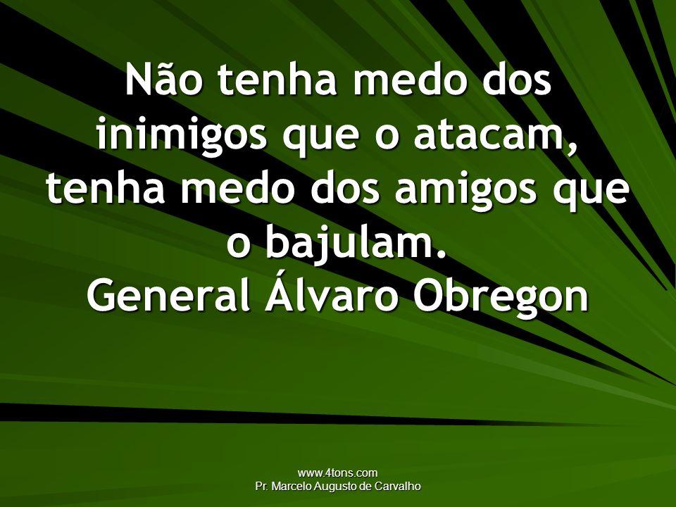 www.4tons.com Pr. Marcelo Augusto de Carvalho Não tenha medo dos inimigos que o atacam, tenha medo dos amigos que o bajulam. General Álvaro Obregon