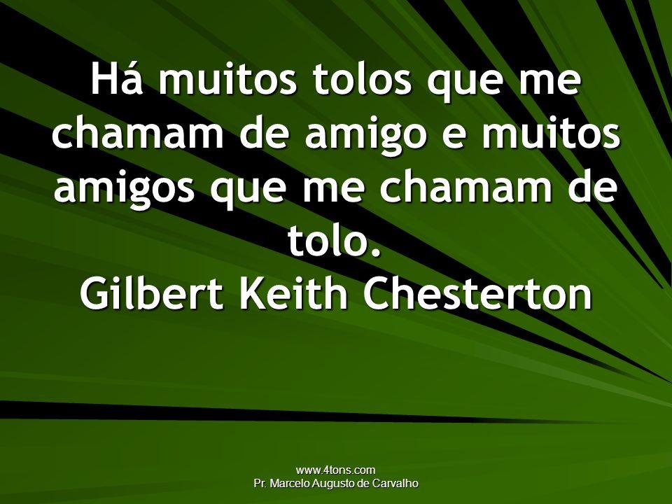 www.4tons.com Pr. Marcelo Augusto de Carvalho Há muitos tolos que me chamam de amigo e muitos amigos que me chamam de tolo. Gilbert Keith Chesterton