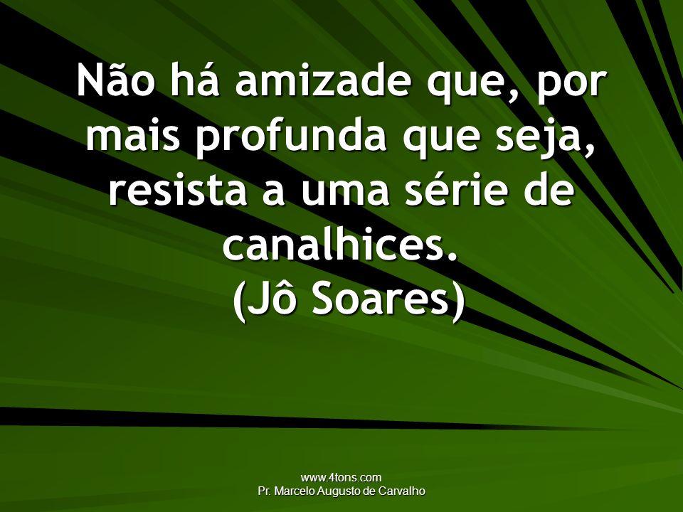 www.4tons.com Pr. Marcelo Augusto de Carvalho Não há amizade que, por mais profunda que seja, resista a uma série de canalhices. (Jô Soares)