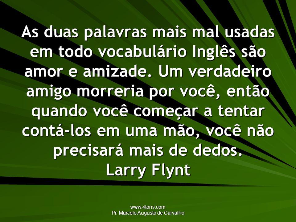 www.4tons.com Pr. Marcelo Augusto de Carvalho As duas palavras mais mal usadas em todo vocabulário Inglês são amor e amizade. Um verdadeiro amigo morr