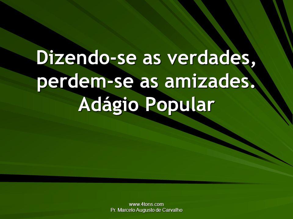 www.4tons.com Pr. Marcelo Augusto de Carvalho Dizendo-se as verdades, perdem-se as amizades. Adágio Popular