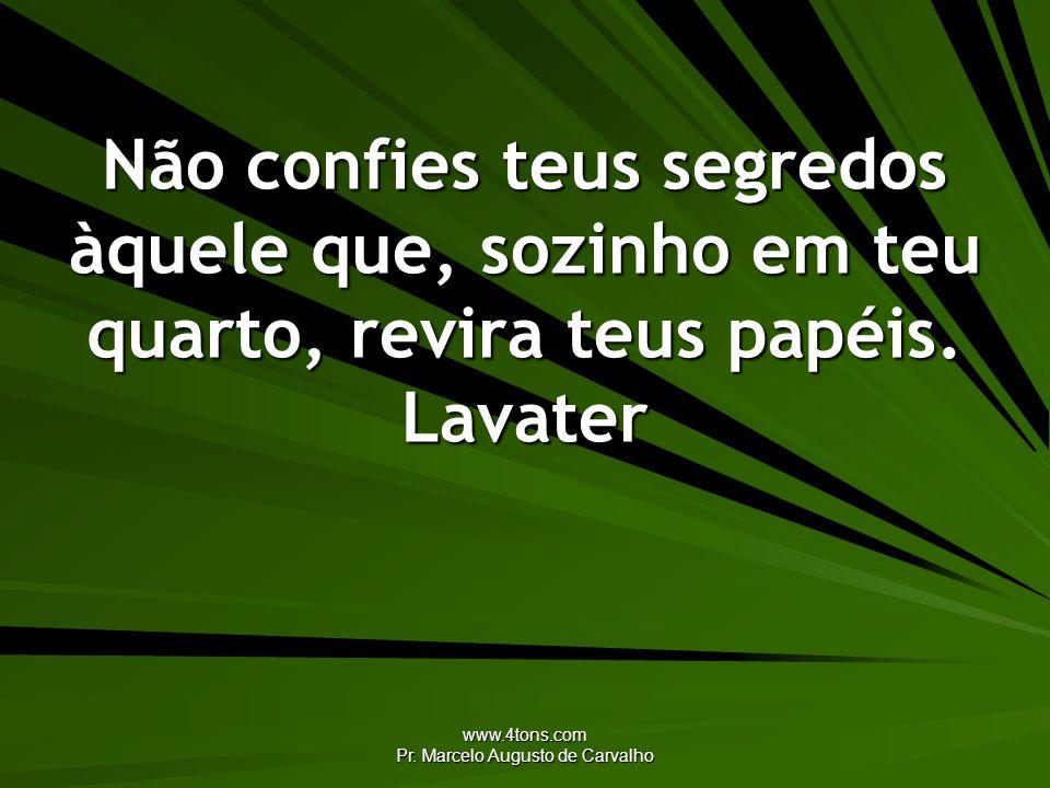 www.4tons.com Pr. Marcelo Augusto de Carvalho Não confies teus segredos àquele que, sozinho em teu quarto, revira teus papéis. Lavater