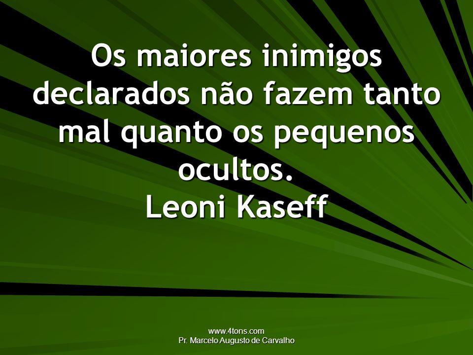 www.4tons.com Pr. Marcelo Augusto de Carvalho Os maiores inimigos declarados não fazem tanto mal quanto os pequenos ocultos. Leoni Kaseff
