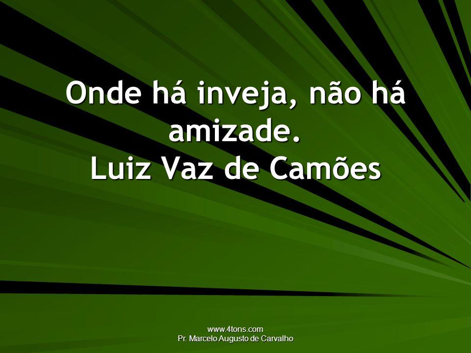 www.4tons.com Pr. Marcelo Augusto de Carvalho Onde há inveja, não há amizade. Luiz Vaz de Camões