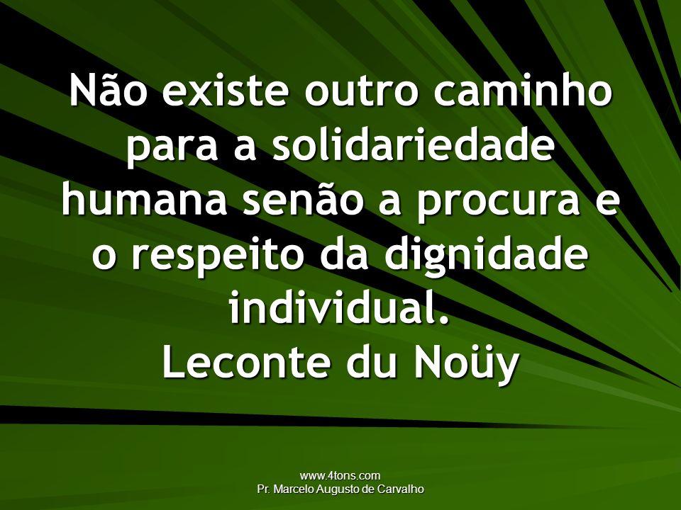 www.4tons.com Pr. Marcelo Augusto de Carvalho Não existe outro caminho para a solidariedade humana senão a procura e o respeito da dignidade individua