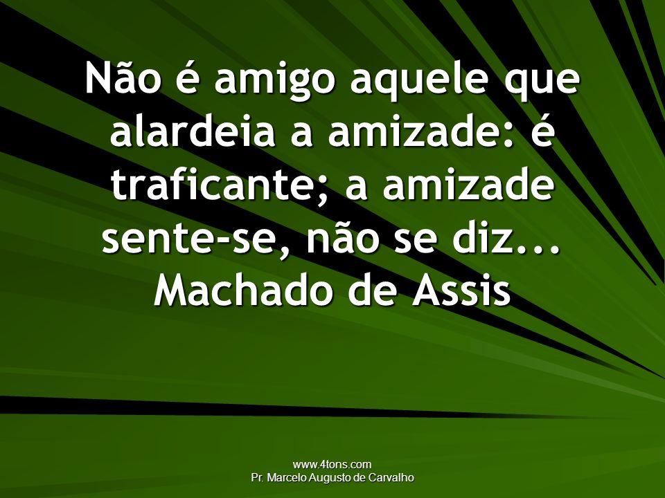 www.4tons.com Pr. Marcelo Augusto de Carvalho Não é amigo aquele que alardeia a amizade: é traficante; a amizade sente-se, não se diz... Machado de As
