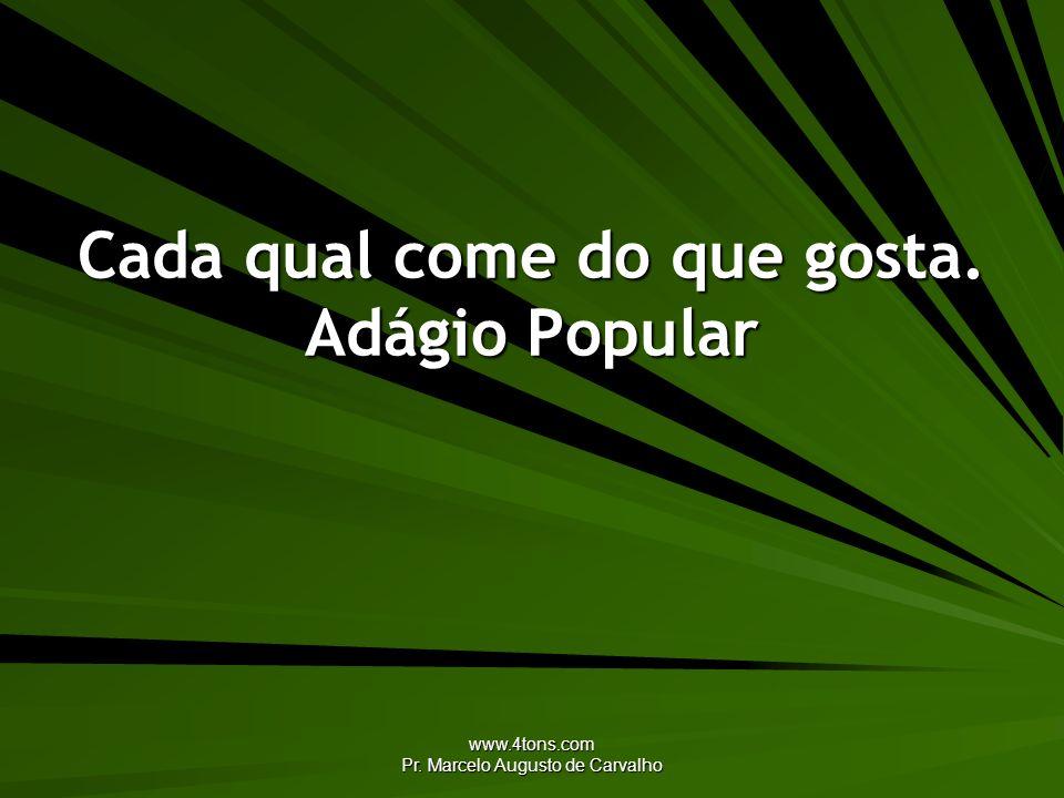 www.4tons.com Pr. Marcelo Augusto de Carvalho Cada qual come do que gosta. Adágio Popular