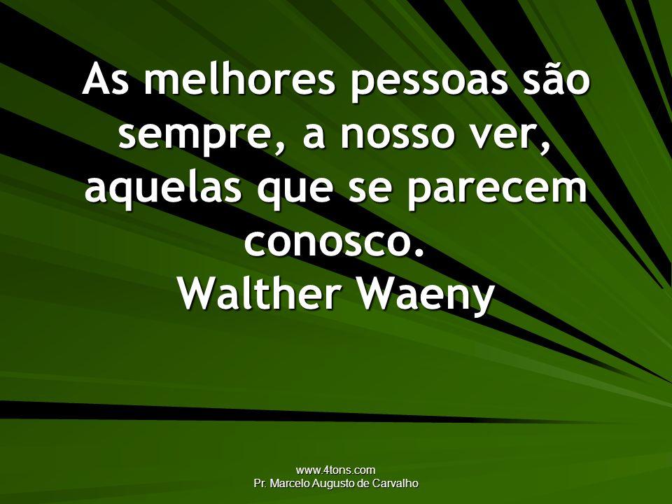 www.4tons.com Pr. Marcelo Augusto de Carvalho As melhores pessoas são sempre, a nosso ver, aquelas que se parecem conosco. Walther Waeny