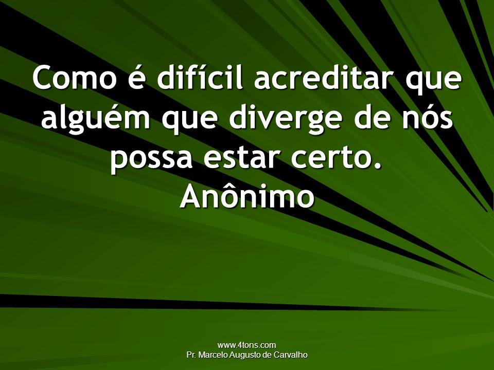 www.4tons.com Pr. Marcelo Augusto de Carvalho Como é difícil acreditar que alguém que diverge de nós possa estar certo. Anônimo