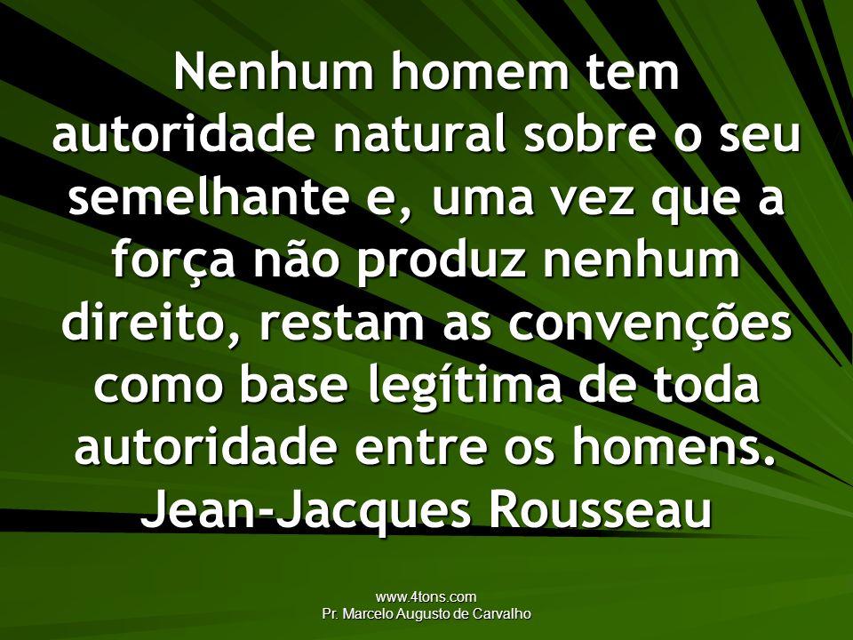 www.4tons.com Pr. Marcelo Augusto de Carvalho Nenhum homem tem autoridade natural sobre o seu semelhante e, uma vez que a força não produz nenhum dire