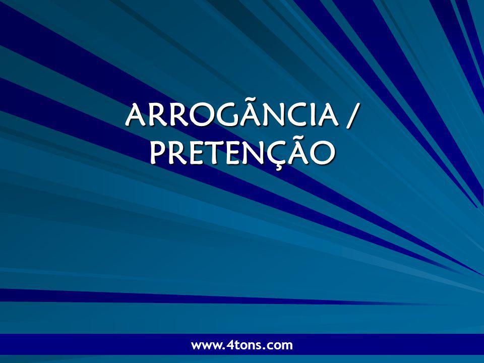 Pr. Marcelo Augusto de Carvalho 1 ARROGÃNCIA / PRETENÇÃO www.4tons.com