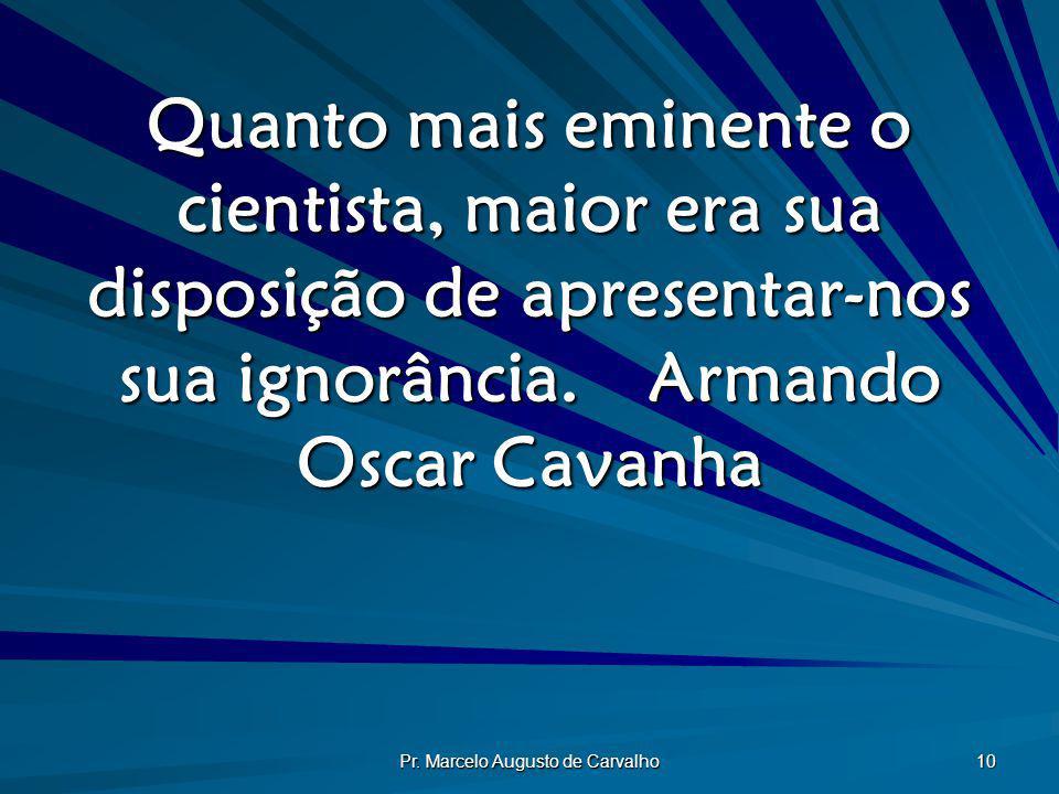 Pr. Marcelo Augusto de Carvalho 10 Quanto mais eminente o cientista, maior era sua disposição de apresentar-nos sua ignorância.Armando Oscar Cavanha