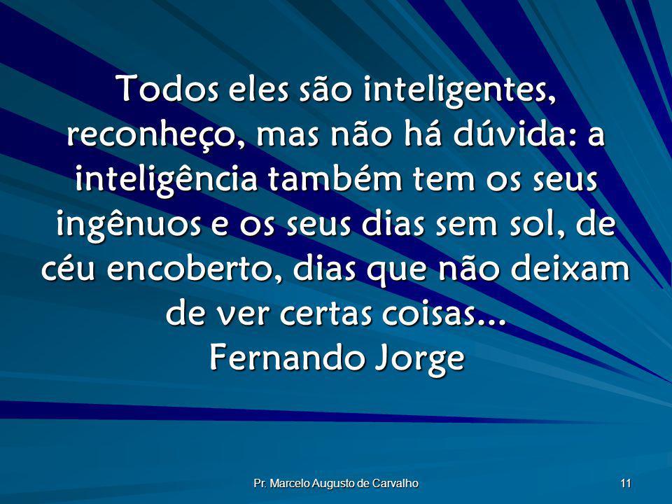 Pr. Marcelo Augusto de Carvalho 11 Todos eles são inteligentes, reconheço, mas não há dúvida: a inteligência também tem os seus ingênuos e os seus dia